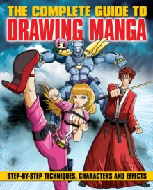 The Complete Guide to Drawing Manga : Step-by-Step Techniques, Characters and Effects, Paperback