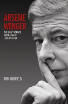 Arsene Wenger : The Unauthorised Biography of Le Professeur, Paperback