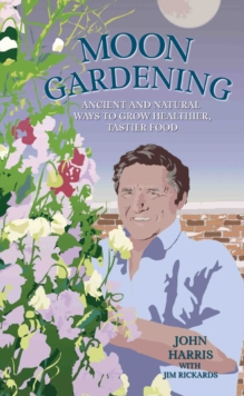 Moon Gardening : Ancient and Natural Ways to Grow Healthier, Tastier Food, Hardback