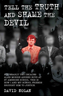 Tell the Truth and Shame the Devil : For Nearly 20 Years Alan Morris Abused Boys at My School. Decades Later the Ex-Pupils Reuinted and Brought Him to Justice. This is How We Did it, Paperback