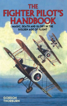 The Fighter Pilot's Handbook : Magic, Death and Glory in the Golden Age of Flight, Hardback
