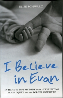 I Believe in Evan : My Fight to Save My Baby from a Devastating Brain Injury and the Forces Against Us, Paperback