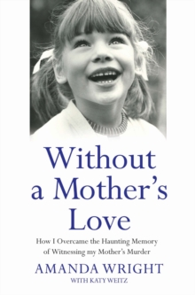 Without a Mother's Love : How I Overcame the Haunting Memory of Witnessing My Mother's Murder, Paperback