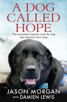 A Dog Called Hope : The Wounded Warrior and the Dog Who Dared to Love Him, Hardback Book