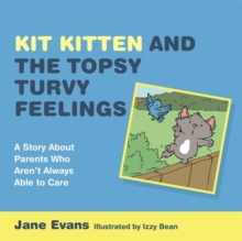 Image of Kit Kitten and the Topsy-Turvy Feelings : A Story About Parents Who Aren't Always Able to Care