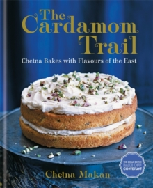 The Cardamom Trail : Chetna Bakes with Flavours of the East, Hardback Book
