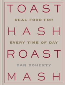 Toast Hash Roast Mash : Real Food for Every Time of Day, Hardback