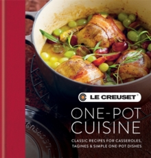 Le Creuset One-Pot Cuisine : Classic Recipes for Casseroles, Tagines & Simple One-Pot Dishes, Hardback