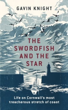 The Swordfish and the Star : Life on Cornwall's Most Treacherous Stretch of Coast, Hardback