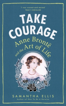 Take Courage : Anne Bronte and the Art of Life, Hardback