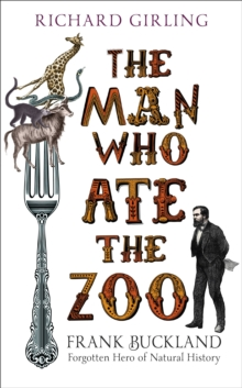 The Man Who Ate the Zoo : Frank Buckland, Forgotten Hero of Natural History, Hardback
