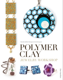Polymer Clay Jewelry Workshop : Handcrafted Designs and Techniques, Paperback