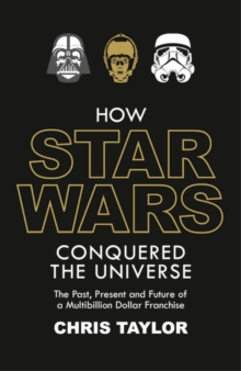 How Star Wars Conquered the Universe : The Past, Present, and Future of a Multibillion Dollar Franchise, Hardback