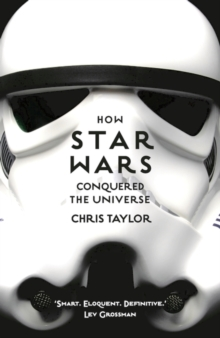 How Star Wars Conquered the Universe : The Past, Present, and Future of a Multibillion Dollar Franchise, Paperback