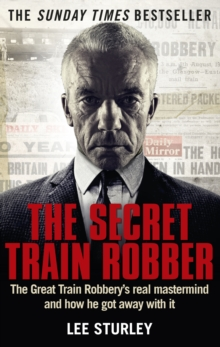 The Secret Train Robber : The Real Great Train Robbery Mastermind Revealed, Paperback