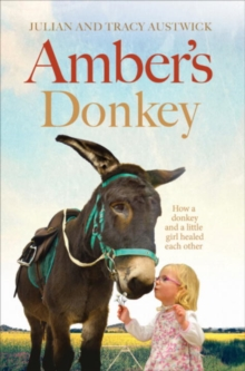 Amber's Donkey : The Heart-Warming Tale of How a Donkey and a Little Girl Healed the Scars of Each Other's Troubled Pasts, Hardback