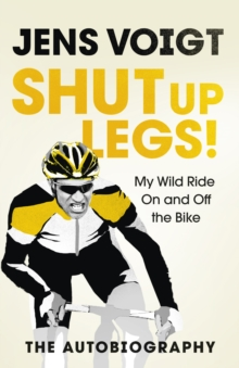Shut Up Legs : My Wild Ride on and off the Bike, Hardback