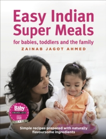 Easy Indian Super Meals for Babies, Toddlers and the Family : Simple Recipes Prepared with Naturally Flavoursome Ingredients, Hardback