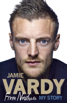 Jamie Vardy: From Nowhere, My Story, Hardback Book