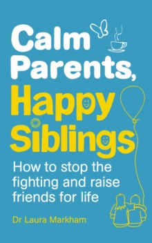 Calm Parents, Happy Siblings : How to Stop the Fighting and Raise Friends for Life, Paperback Book