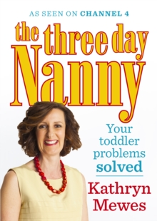 The Three Day Nanny: Your Toddler Problems Solved : Practical Advice to Help You Parent with Ease and Raise a Calm and Confident Child, Paperback Book