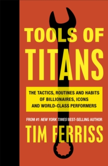 Tools of Titans : The Tactics, Routines, and Habits of Billionaires, Icons, and World-Class Performers, Paperback Book