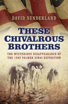 These Chivalrous Brothers : The Mysterious Disappearance of the 1882 Palmer Sinai Expedition, Paperback Book