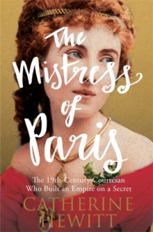 The Mistress of Paris : The 19th-Century Courtesan Who Built an Empire on a Secret, Paperback Book