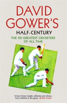 David Gower's Half-Century : The 50 Greatest Cricketers of All Time, Paperback