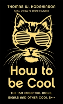 How to be Cool : The 150 Essential Idols, Ideals and Other Cool S***, Hardback