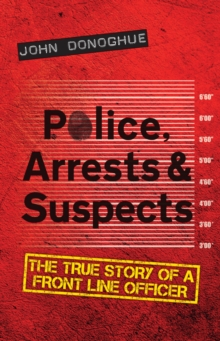 Police, Arrests & Suspects : The True Story of a Front Line Officer, Paperback