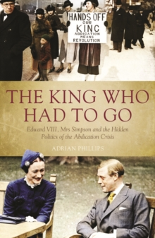 The King Who Had to Go : Edward VIII, Mrs Simpson and the Hidden Politics of the Abdication Crisis, Hardback Book