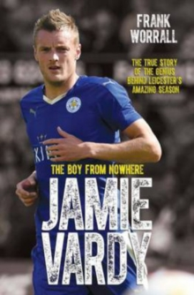 Jamie Vardy : The Boy from Nowhere - The True Story of the Genius Behind Leicester City's 5000-1 Winning Season, Paperback