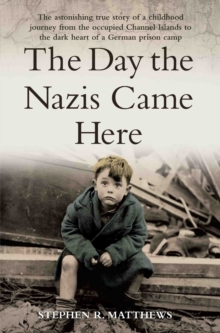 The Day the Nazis Came : The Astonishing True Story of a Childhood Journey from Nazi-Occupied Guernsey to the Dark Heart of a German Prison Camp, Paperback Book