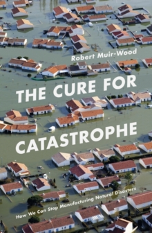 The Cure for Catastrophe : How We Can Stop Manufacturing Natural Disasters, Hardback