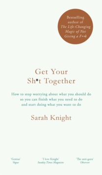 Get Your Sh*t Together : How to Stop Worrying About What You Should Do So You Can Finish What You Need to Do and Start Doing What You Want to Do, Hardback