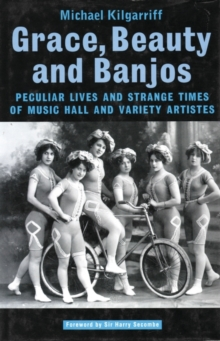 Grace, Beauty and Banjos : Peculiar Lives and Strange Times of Music Hall and Variety Artistes, Paperback