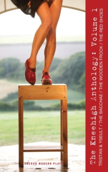 Kneehigh Anthology Volume 1 : Tristan and Yseult, Red Shoes, He Wooden Frock, the Bacchae, Paperback