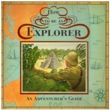 How to be an Explorer : An Adventurer's Guide, Hardback