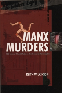 Manx Murders : 150 Years of Island Madness, Mayhem and Manslaughter, Paperback