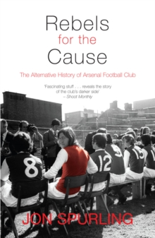 Rebels for the Cause : The Alternative History of Arsenal Football Club, Paperback