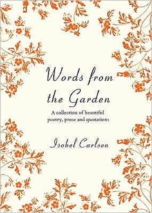 Words from the Garden : A Collection of Beautiful Poetry, Prose and Quotations, Hardback