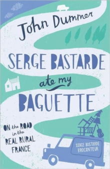 Serge Bastarde Ate My Baguette : On the Road in the Real Rural France, Paperback