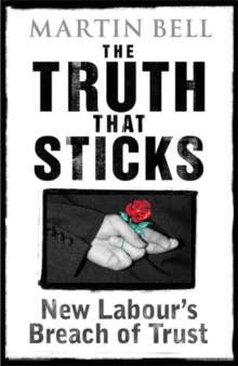 The Truth That Sticks : New Labour's Breach of Trust, Hardback