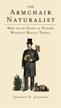 The Armchair Naturalist : How to be Good at Nature without Really Trying, Hardback