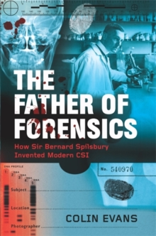The Father of Forensics : How Sir Bernard Spilsbury Invented Modern CSI, Hardback