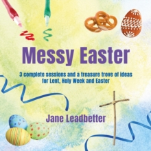 Messy Easter : 3 Complete Sessions and a Treasure Trove of Craft Ideas for Lent, Holy Week and Easter, Paperback Book