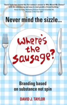 Never Mind the Sizzle... Where's the Sausage? : Branding Based on Substance Not Spin, Paperback