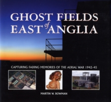 Ghost Fields of East Anglia : Capturing Fading Memories of the Aerial War, 1942-45, Hardback
