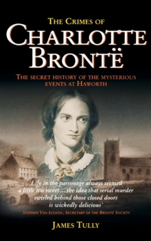 The Crimes of Charlotte Bronte : The Secret History of the Mysterious Events at Haworth, Paperback